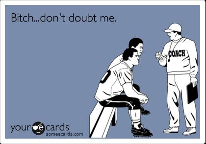 Bitch...don't doubt me.