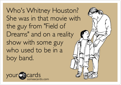 """Who's Whitney Houston? She was in that movie with the guy from """"Field of Dreams"""" and on a reality show with some guy who used to be in a boy band."""
