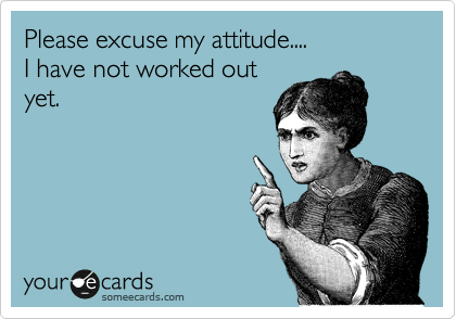 Please excuse my attitude....   I have not worked out yet.