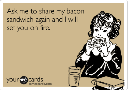 Ask me to share my bacon sandwich again and I will set you on fire.