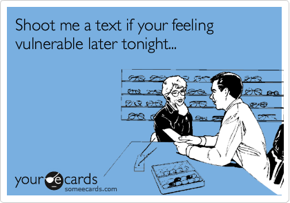 Shoot me a text if your feeling vulnerable later tonight...