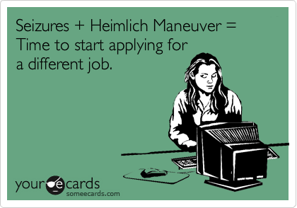 Seizures + Heimlich Maneuver = Time to start applying for a different job.