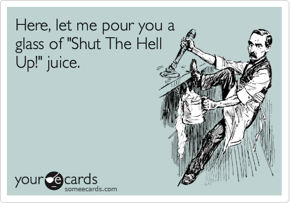 "Here, let me pour you a glass of ""Shut The Hell Up!"" juice."