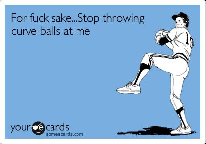 For fuck sake...Stop throwing curve balls at me