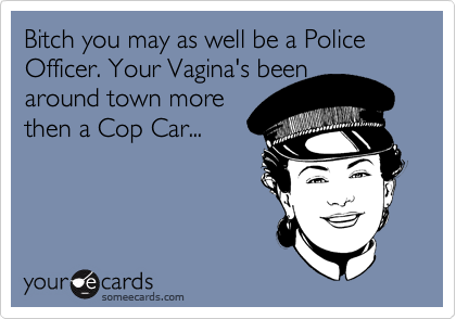 Bitch you may as well be a Police Officer. Your Vagina's been around town more then a Cop Car...