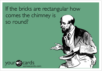If the bricks are rectangular how comes the chimney is so round?