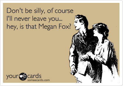 Don't be silly, of course I'll never leave you... hey, is that Megan Fox?