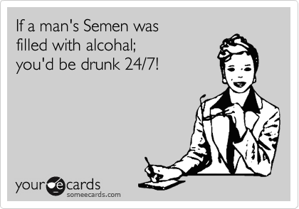 If a man's Semen was filled with alcohal; you'd be drunk 24/7!