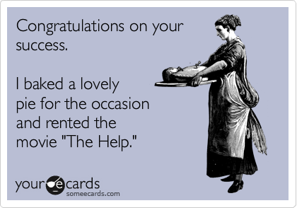 """Congratulations on your success.      I baked a lovely pie for the occasion and rented the movie """"The Help."""""""