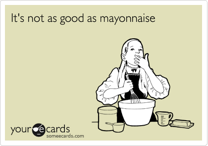 It's not as good as mayonnaise