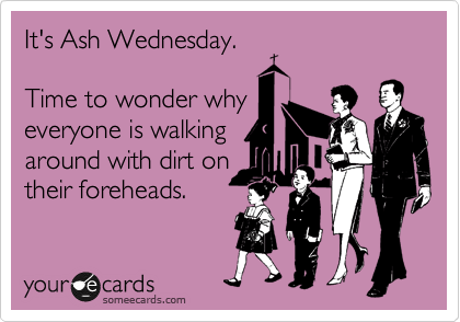 It's Ash Wednesday.  Time to wonder why everyone is walking around with dirt on their foreheads.