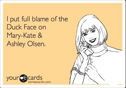 I put full blame of the Duck Face on Mary-Kate &  Ashley Olsen.