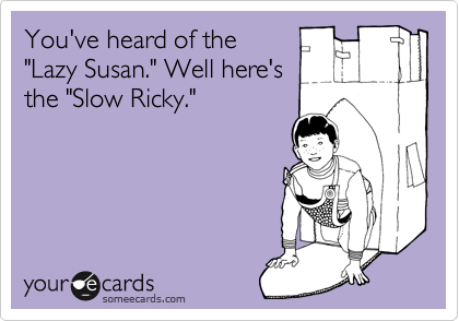 "You've heard of the ""Lazy Susan."" Well here's the ""Slow Ricky."""