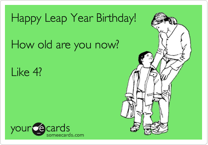 Happy Leap Year Birthday!   How old are you now?    Like 4?