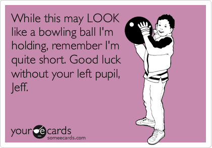 While this may LOOK like a bowling ball I'm holding, remember I'm quite short. Good luck without your left pupil, Jeff.