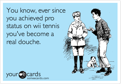 You know, ever since  you achieved pro status on wii tennis you've become a real douche.