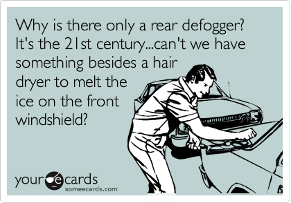 Why is there only a rear defogger?  It's the 21st century...can't we have something besides a hair dryer to melt the ice on the front windshield?