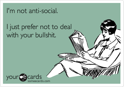 I'm not anti-social.  I just prefer not to deal with your bullshit.