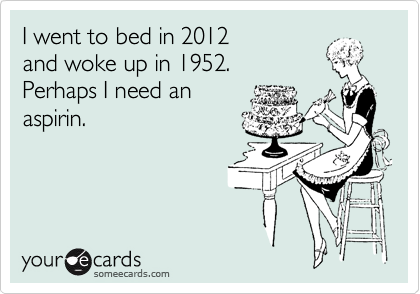 I went to bed in 2012  and woke up in 1952.  Perhaps I need an aspirin.