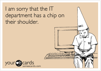 I am sorry that the IT department has a chip on their shoulder.