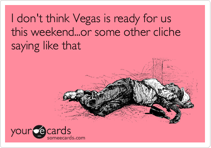 I don't think Vegas is ready for us this weekend...or some other cliche saying like that
