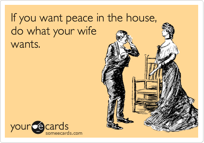 If you want peace in the house, do what your wife wants.