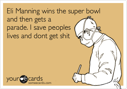 Eli Manning wins the super bowl and then gets a parade. I save peoples lives and dont get shit