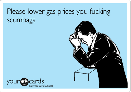 Please lower gas prices you fucking scumbags