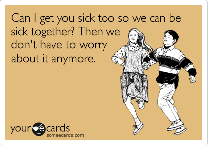 Can I get you sick too so we can be sick together? Then we don't have to worry about it anymore.