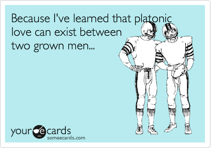 Because I've learned that platonic love can exist between  two grown men...