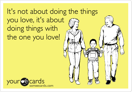 It's not about doing the things you love, it's about doing things with the one you love!