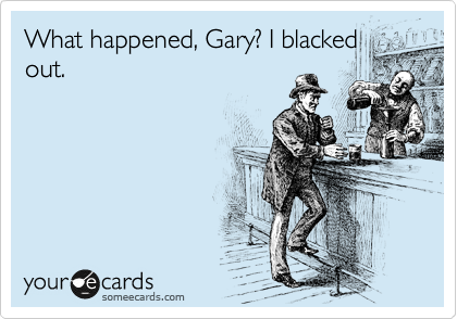What happened, Gary? I blacked out.