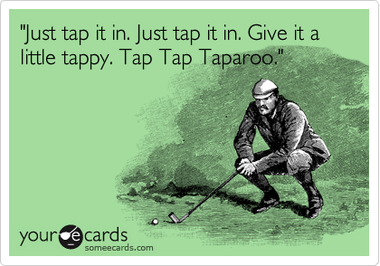 """Just tap it in. Just tap it in. Give it a little tappy. Tap Tap Taparoo."""