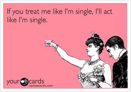 If you treat me like I'm single, I'll act like I'm single.