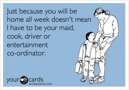 Just because you will be home all week doesn't mean I have to be your maid, cook, driver or entertainment co-ordinator.