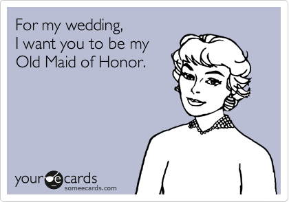 For my wedding,  I want you to be my  Old Maid of Honor.