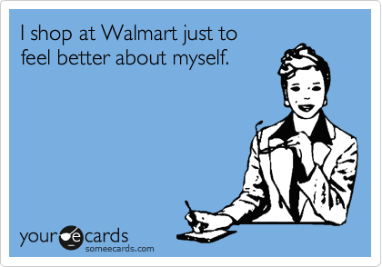 I shop at Walmart just to feel better about myself.