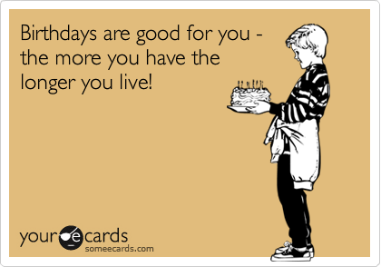 Birthdays are good for you - the more you have the longer you live!