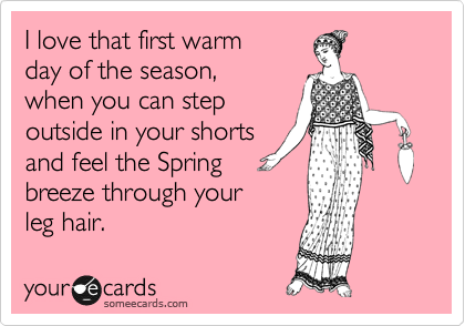I love that first warm  day of the season,  when you can step  outside in your shorts  and feel the Spring  breeze through your  leg hair.