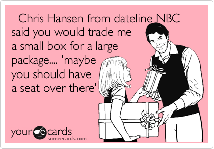 Chris Hansen from dateline NBC  said you would trade me a small box for a large  package.... 'maybe you should have  a seat over there'