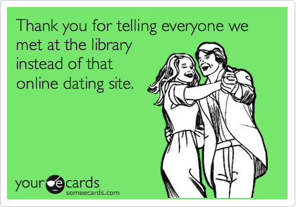 Thank you for telling everyone we met at the library instead of that online dating site.
