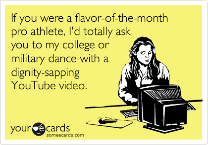 If you were a flavor-of-the-month pro athlete, I'd totally ask you to my college or             military dance with a  dignity-sapping YouTube video.