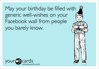 May your birthday be filled with generic well-wishes on your Facebook wall from people you barely know.