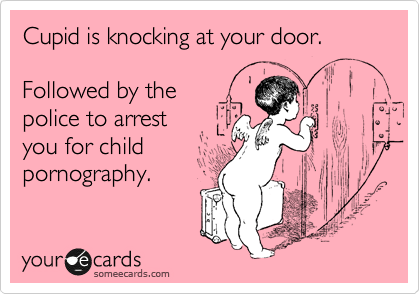 Cupid is knocking at your door.    Followed by the  police to arrest  you for child pornography.