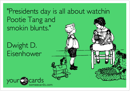 """""""Presidents day is all about watchin Pootie Tang and smokin blunts.""""   Dwight D. Eisenhower"""