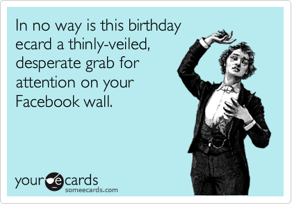 In no way is this birthday  ecard a thinly-veiled,  desperate grab for attention on your  Facebook wall.