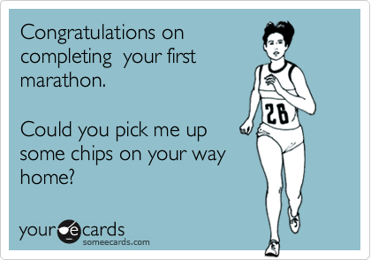 Congratulations on completing  your first marathon.  Could you pick me up some chips on your way home?
