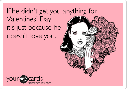 If he didn't get you anything for Valentines' Day, it's just because he doesn't love you.