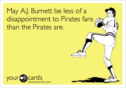 May A.J. Burnett be less of a disappointment to Pirates fans  than the Pirates are.