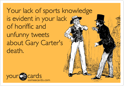 Your lack of sports knowledge is evident in your lack of horiffic and unfunny tweets about Gary Carter's death.